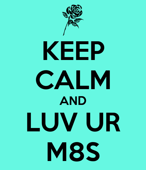 KEEP CALM AND LUV UR M8S