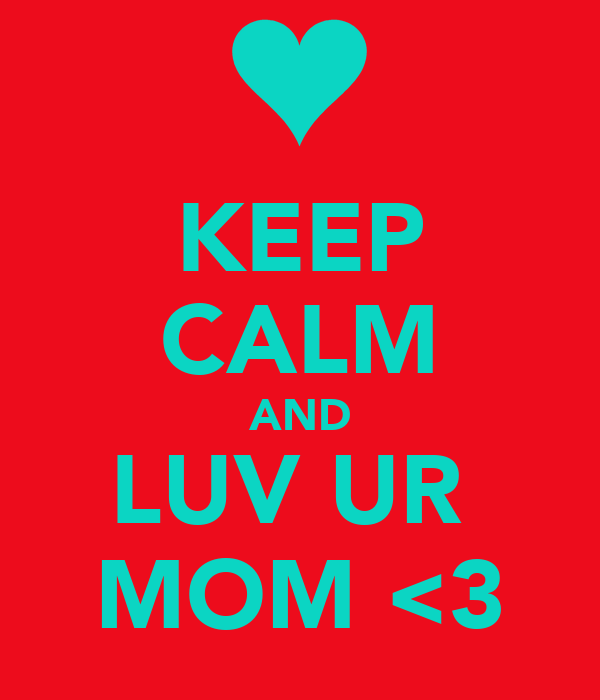 KEEP CALM AND LUV UR  MOM <3