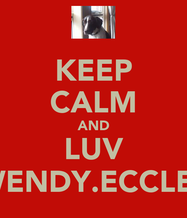 KEEP CALM AND LUV WENDY.ECCLES
