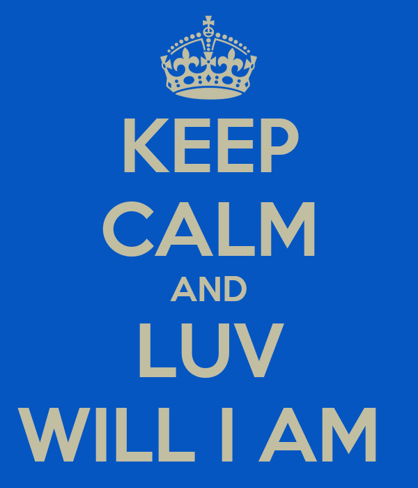 KEEP CALM AND LUV WILL I AM