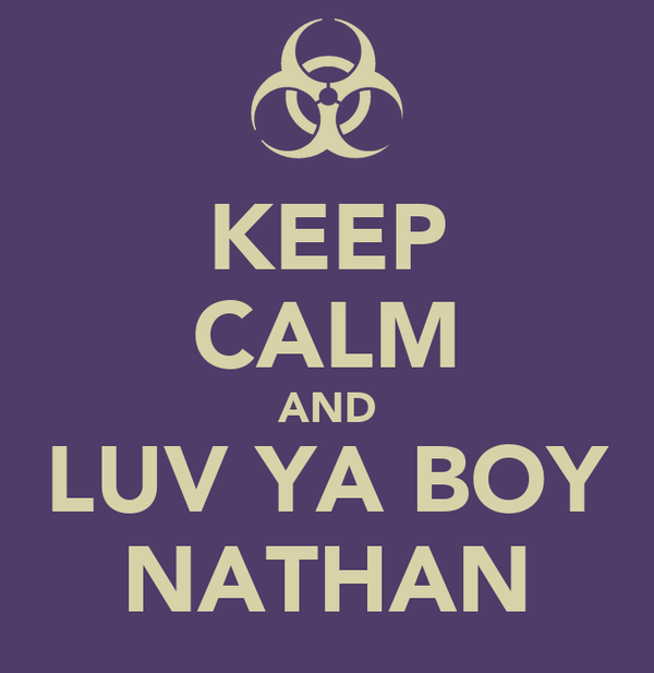 KEEP CALM AND LUV YA BOY NATHAN