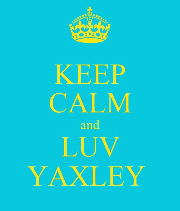 KEEP CALM and LUV YAXLEY
