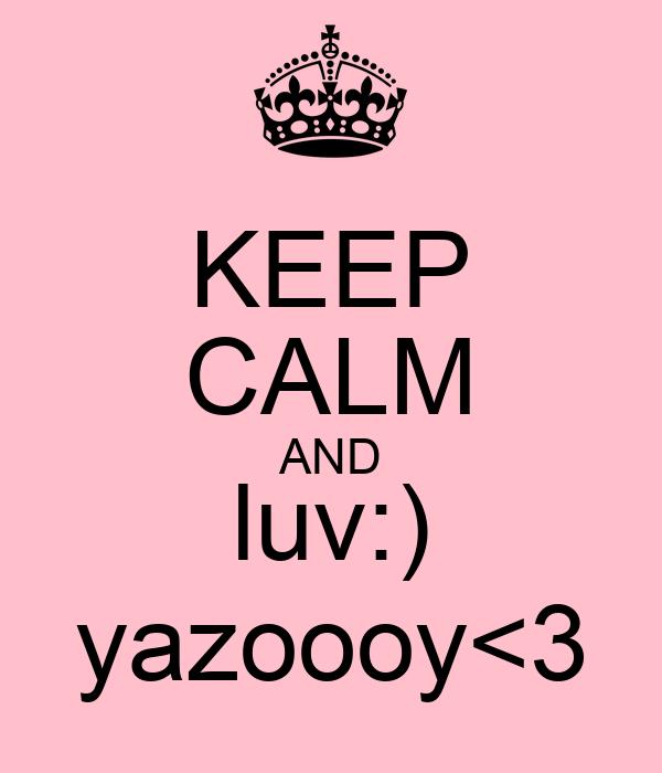 KEEP CALM AND luv:) yazoooy<3