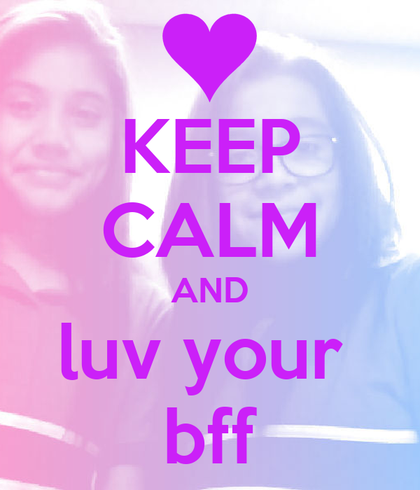 KEEP CALM AND luv your  bff
