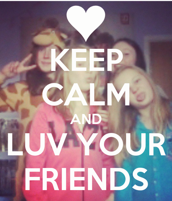 KEEP CALM AND LUV YOUR FRIENDS