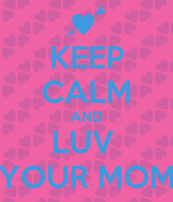 KEEP CALM AND LUV  YOUR MOM