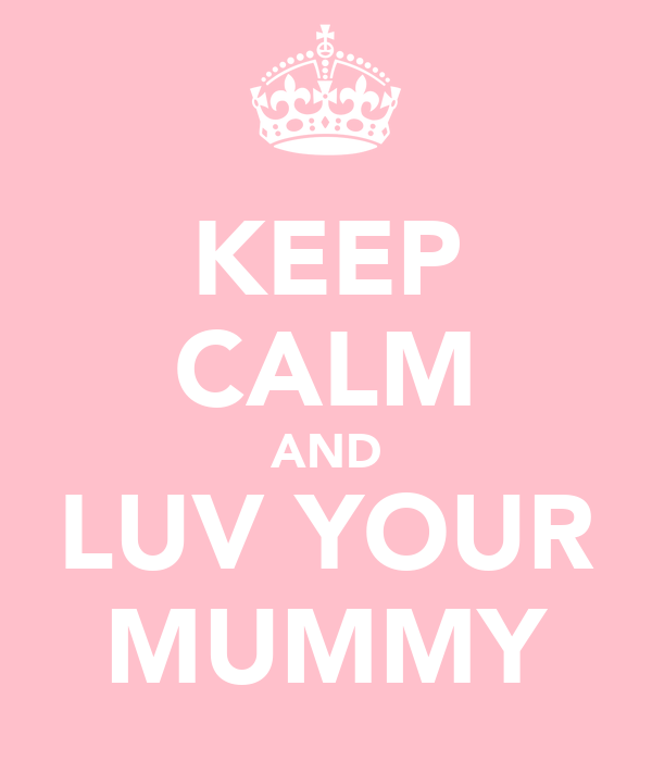 KEEP CALM AND LUV YOUR MUMMY