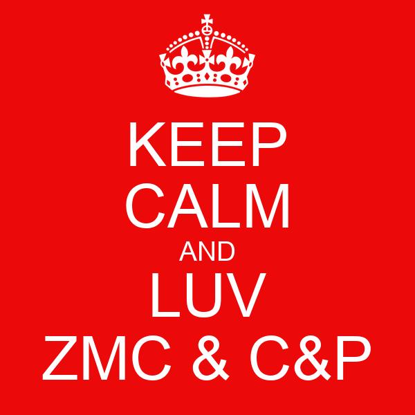 KEEP CALM AND LUV ZMC & C&P