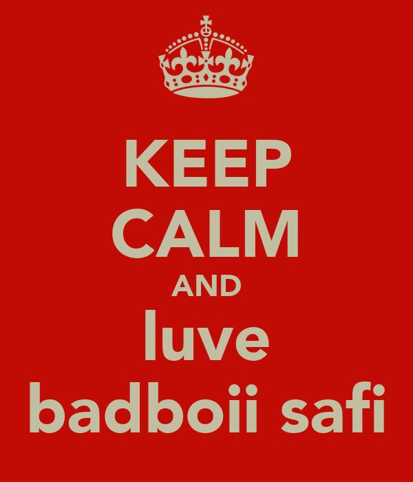 KEEP CALM AND luve badboii safi