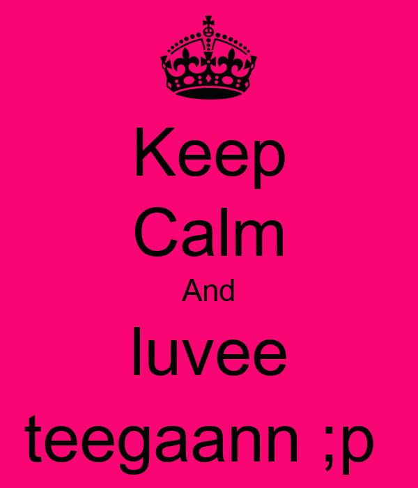 Keep Calm And luvee teegaann ;p