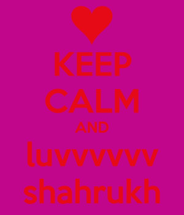 KEEP CALM AND luvvvvvv shahrukh