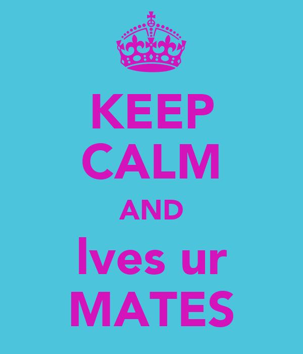 KEEP CALM AND lves ur MATES
