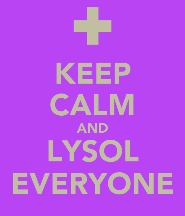 KEEP CALM AND LYSOL EVERYONE