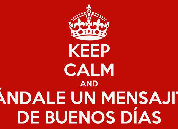 KEEP CALM AND MÁNDALE UN MENSAJITO DE BUENOS DÍAS