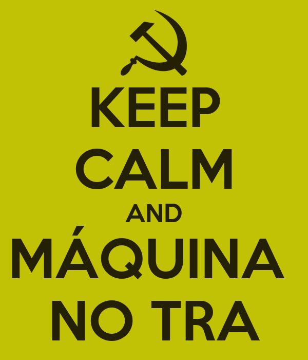 KEEP CALM AND MÁQUINA  NO TRA