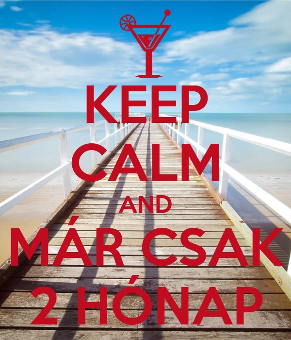 KEEP CALM AND MÁR CSAK 2 HÓNAP