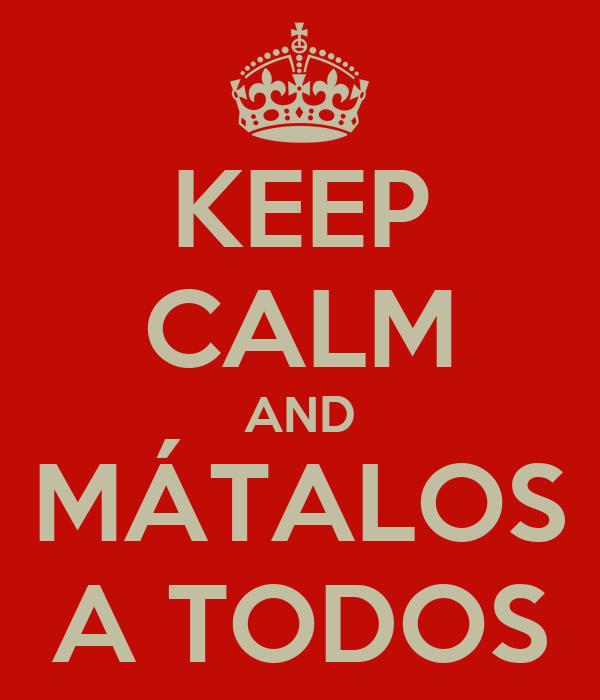KEEP CALM AND MÁTALOS A TODOS