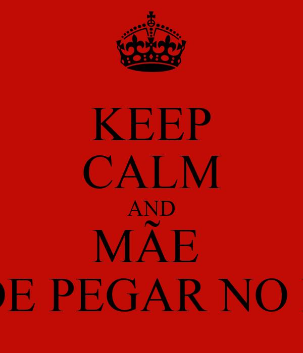 KEEP CALM AND MÃE  DEIXE DE PEGAR NO MEU PÉ