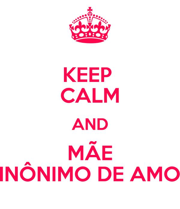 KEEP  CALM AND MÃE SINÔNIMO DE AMOR