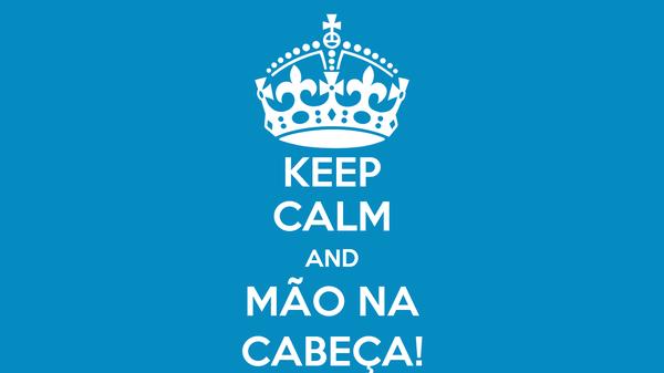 KEEP CALM AND MÃO NA CABEÇA!