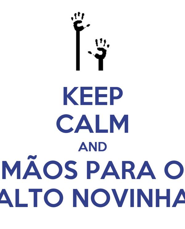 KEEP CALM AND MÃOS PARA O ALTO NOVINHA