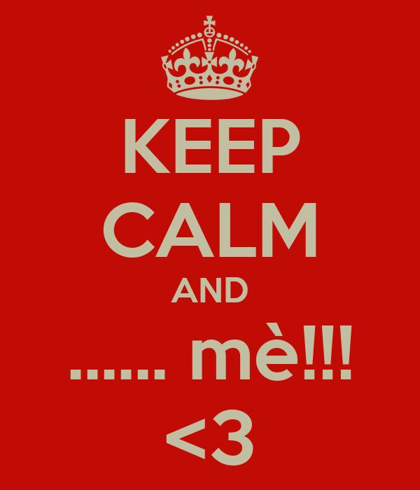 KEEP CALM AND ...... mè!!! <3