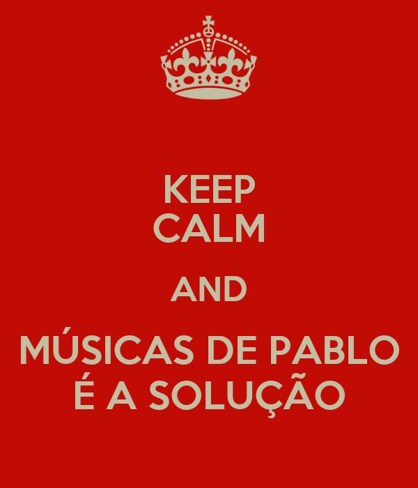 KEEP CALM AND MÚSICAS DE PABLO É A SOLUÇÃO