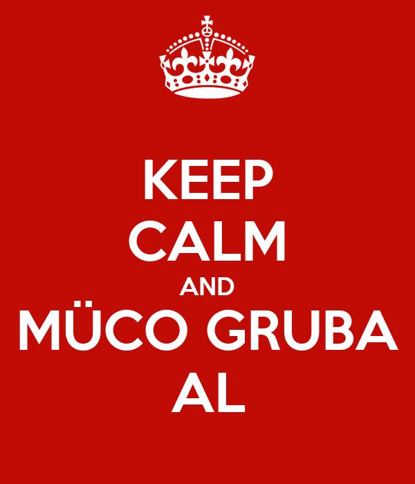 KEEP CALM AND MÜCO GRUBA AL