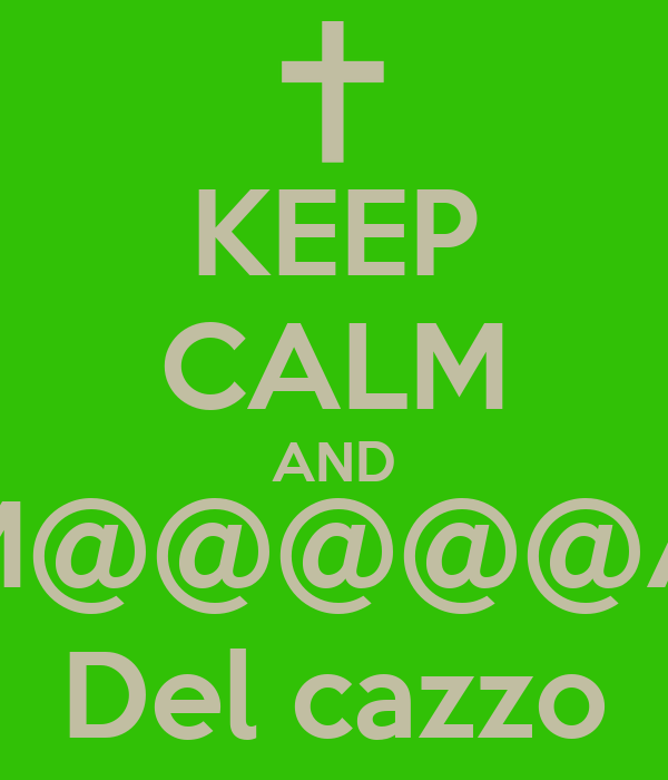 KEEP CALM AND M@@@@@A Del cazzo