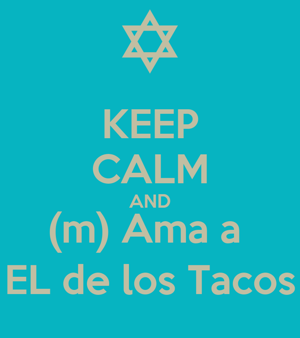 KEEP CALM AND (m) Ama a  EL de los Tacos