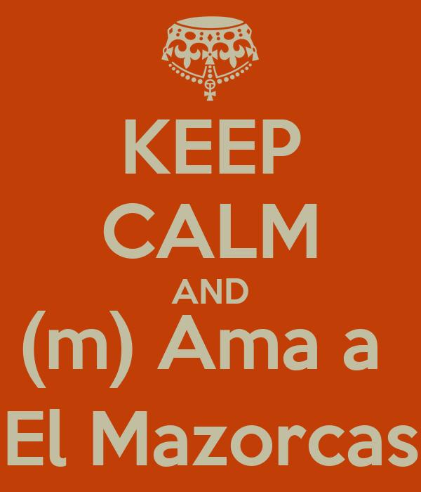 KEEP CALM AND (m) Ama a  El Mazorcas