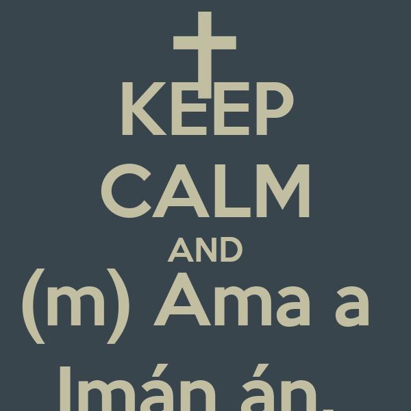 KEEP CALM AND (m) Ama a  Imán án.