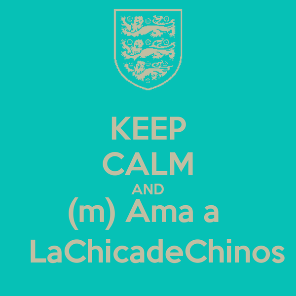 KEEP CALM AND (m) Ama a    LaChicadeChinos