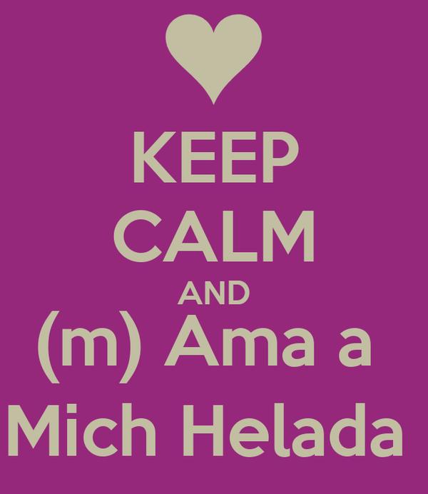 KEEP CALM AND (m) Ama a  Mich Helada