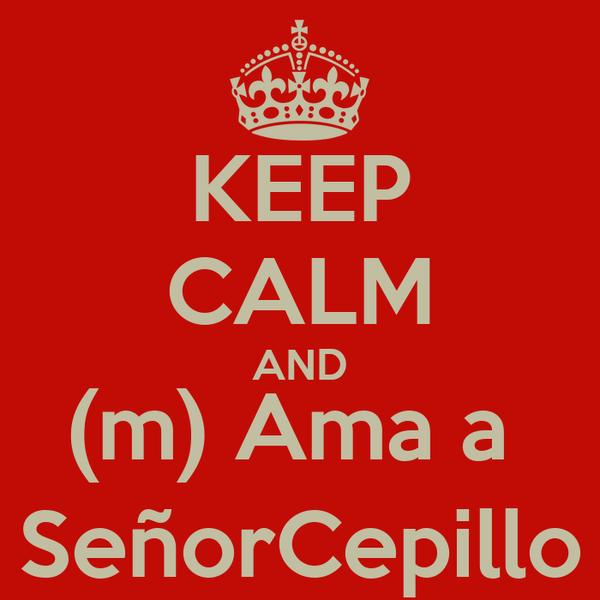 KEEP CALM AND (m) Ama a  SeñorCepillo