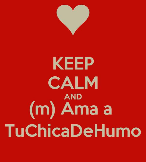 KEEP CALM AND (m) Ama a  TuChicaDeHumo