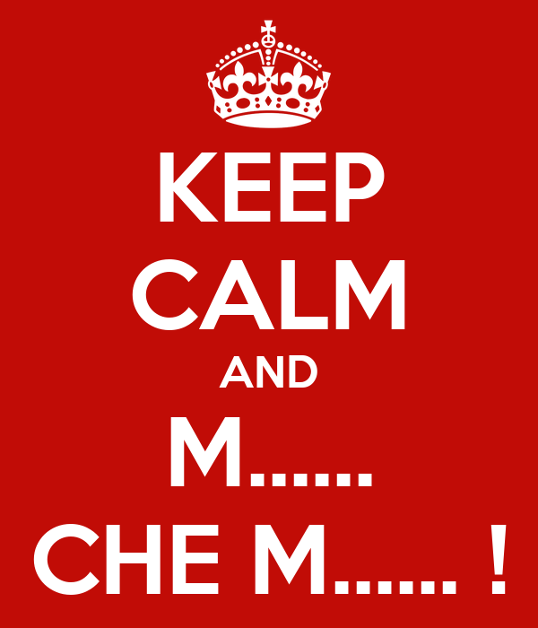 KEEP CALM AND M...... CHE M...... !