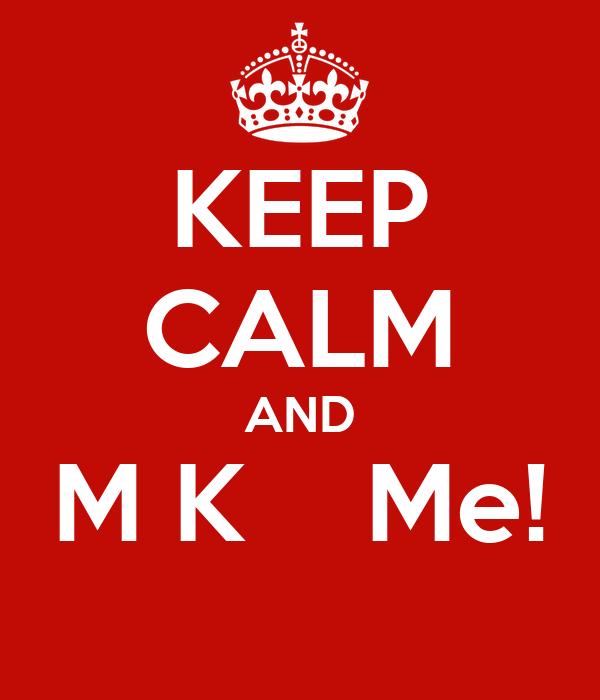 KEEP CALM AND M K    Me!