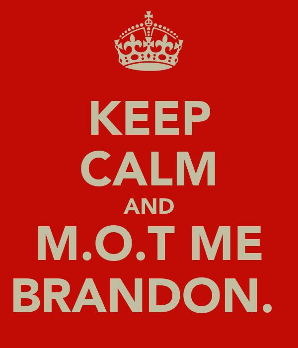 KEEP CALM AND M.O.T ME BRANDON.
