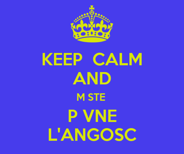KEEP  CALM AND M STE  P VNE L'ANGOSC