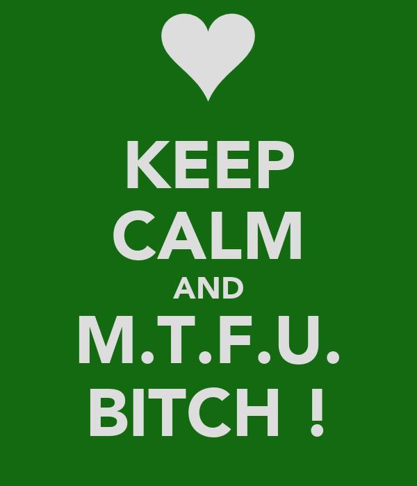 KEEP CALM AND M.T.F.U. BITCH !