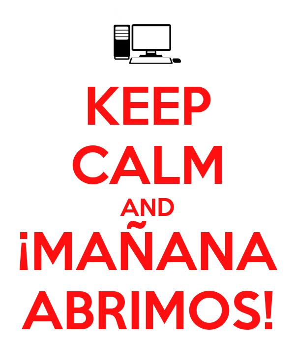 KEEP CALM AND ¡MAÑANA ABRIMOS!