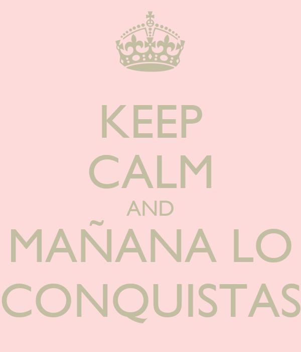 KEEP CALM AND MAÑANA LO CONQUISTAS
