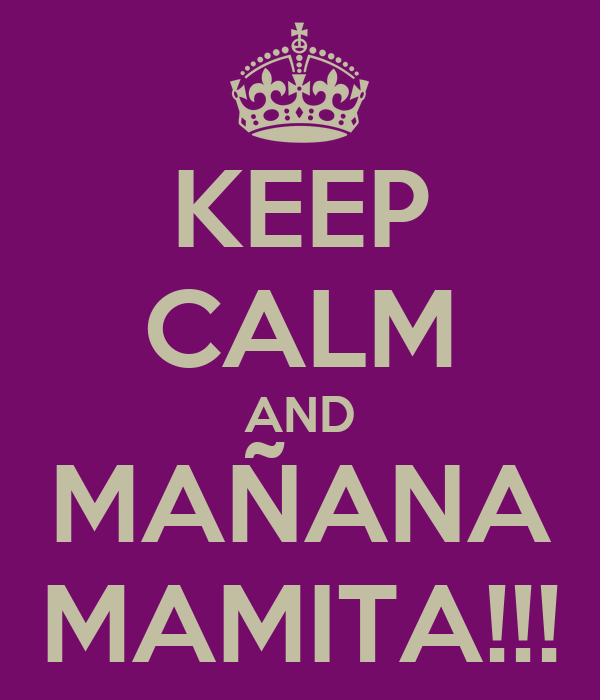 KEEP CALM AND MAÑANA MAMITA!!!