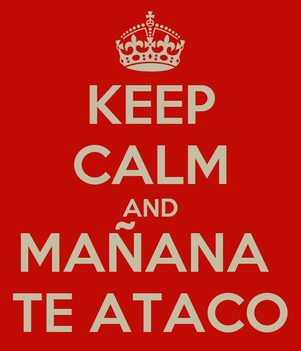 KEEP CALM AND MAÑANA  TE ATACO