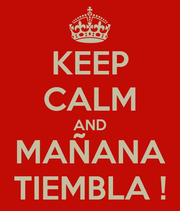 KEEP CALM AND MAÑANA TIEMBLA !