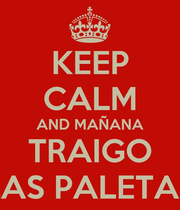 KEEP CALM AND MAÑANA TRAIGO LAS PALETAS