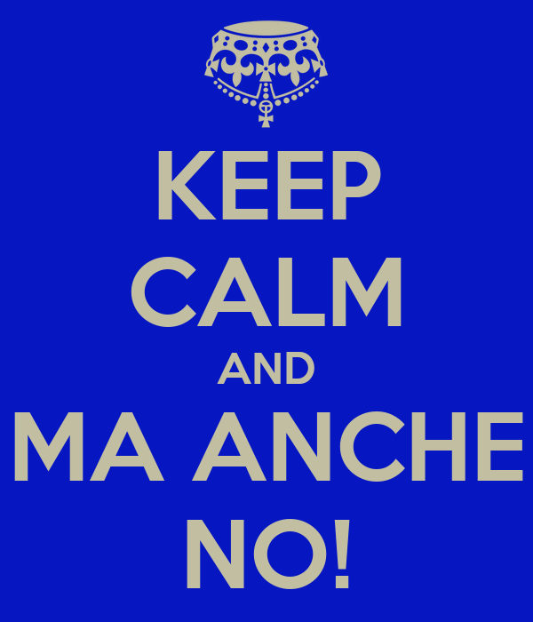 KEEP CALM AND MA ANCHE NO!