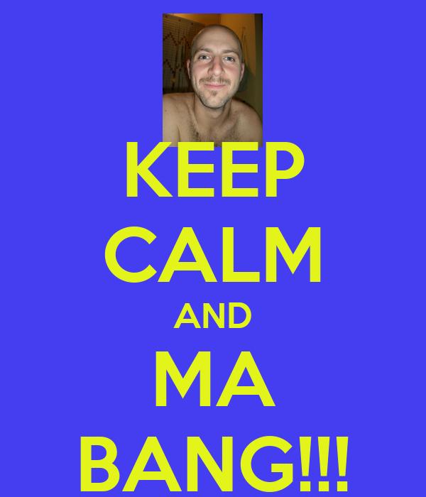 KEEP CALM AND MA BANG!!!