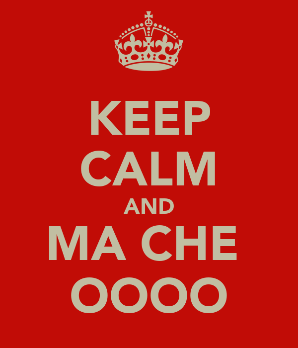 KEEP CALM AND MA CHE  OOOO